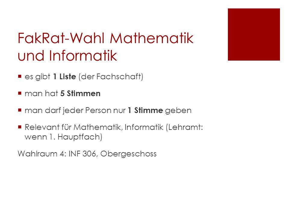 FakRat-Wahl Mathematik und Informatik es gibt 1 Liste (der Fachschaft) man hat 5 Stimmen man darf jeder Person nur 1 Stimme geben Relevant für Mathematik, Informatik (Lehramt: wenn 1.