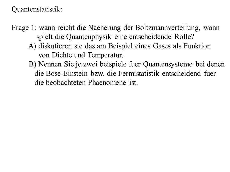 Quantenstatistik: Frage 1: wann reicht die Naeherung der Boltzmannverteilung, wann spielt die Quantenphysik eine entscheidende Rolle? A) diskutieren s