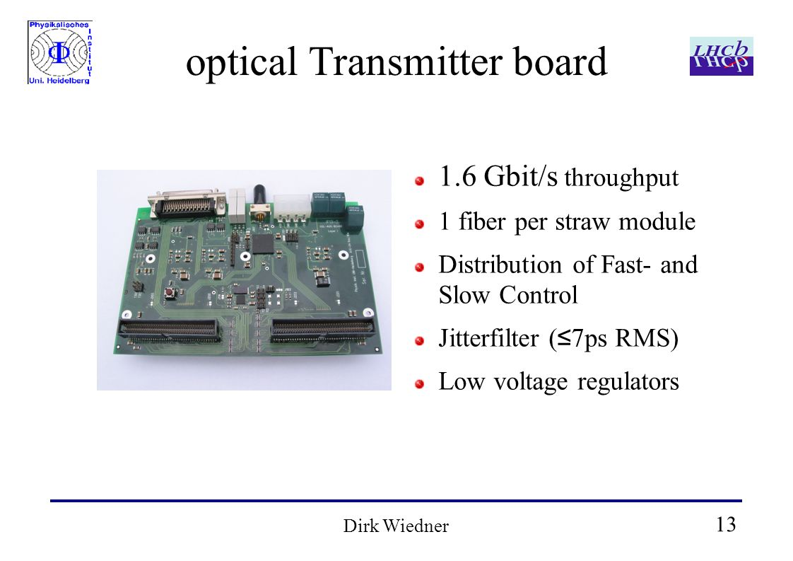 13 Dirk Wiedner optical Transmitter board 1.6 Gbit/s throughput 1 fiber per straw module Distribution of Fast- and Slow Control Jitterfilter ( 7ps RMS) Low voltage regulators