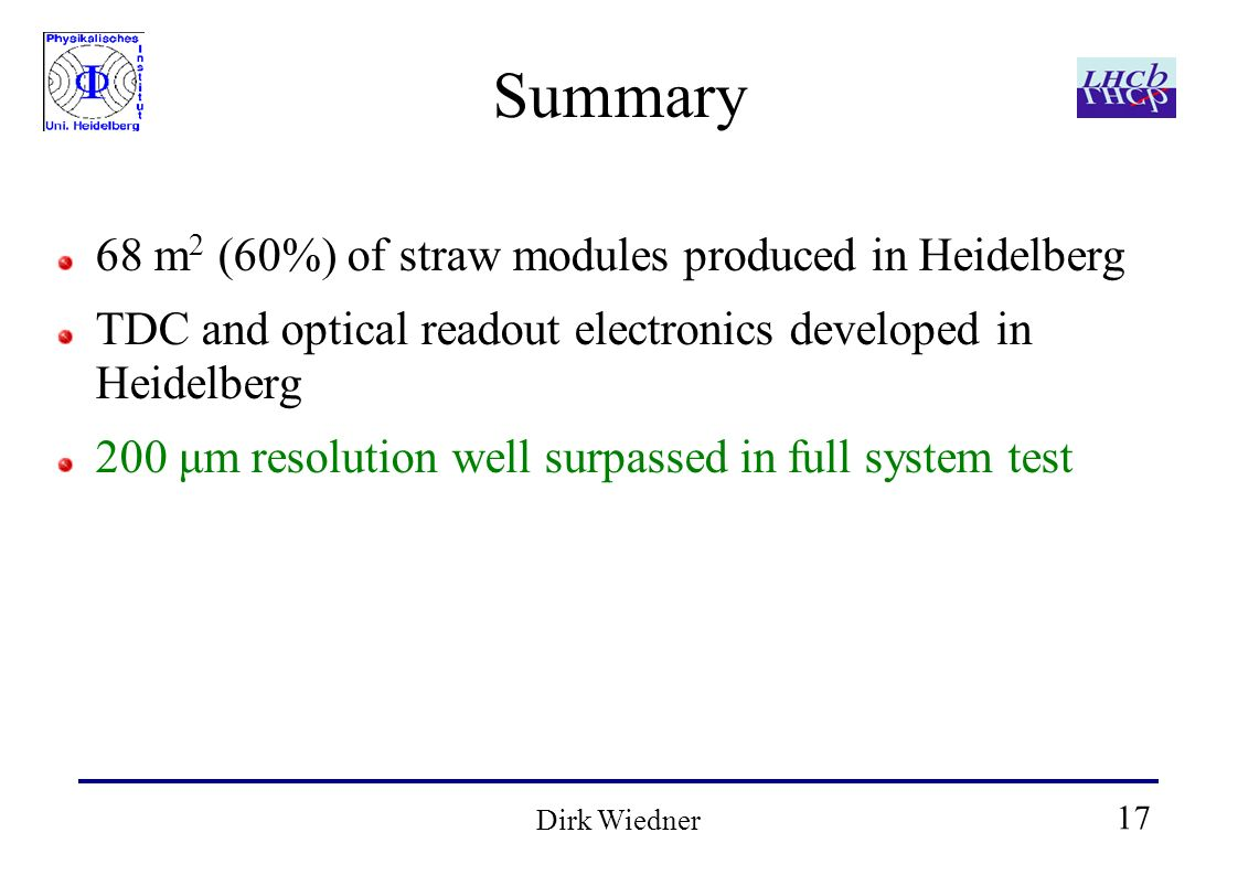 17 Dirk Wiedner Summary 68 m 2 (60%) of straw modules produced in Heidelberg TDC and optical readout electronics developed in Heidelberg 200 μm resolu