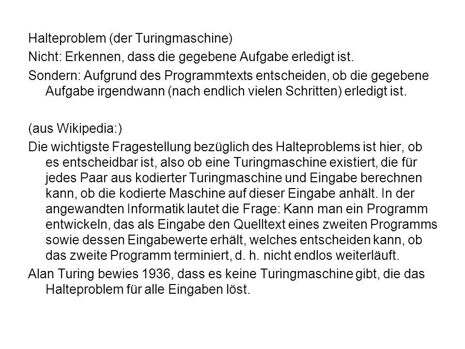Halteproblem (der Turingmaschine) Nicht: Erkennen, dass die gegebene Aufgabe erledigt ist. Sondern: Aufgrund des Programmtexts entscheiden, ob die geg