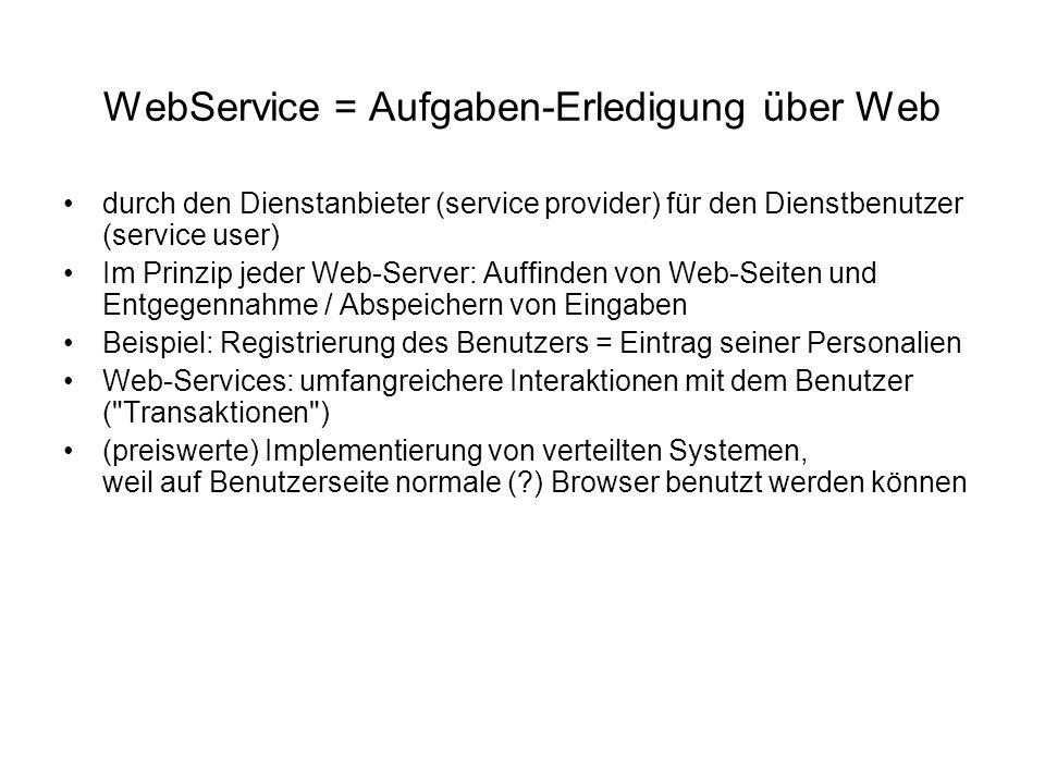 WebService = Aufgaben-Erledigung über Web durch den Dienstanbieter (service provider) für den Dienstbenutzer (service user) Im Prinzip jeder Web-Server: Auffinden von Web-Seiten und Entgegennahme / Abspeichern von Eingaben Beispiel: Registrierung des Benutzers = Eintrag seiner Personalien Web-Services: umfangreichere Interaktionen mit dem Benutzer ( Transaktionen ) (preiswerte) Implementierung von verteilten Systemen, weil auf Benutzerseite normale ( ) Browser benutzt werden können
