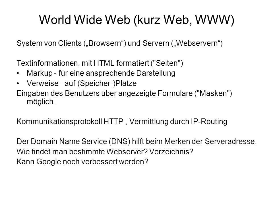 World Wide Web (kurz Web, WWW) System von Clients (Browsern) und Servern (Webservern) Textinformationen, mit HTML formatiert ( Seiten ) Markup - für eine ansprechende Darstellung Verweise - auf (Speicher-)Plätze Eingaben des Benutzers über angezeigte Formulare ( Masken ) möglich.