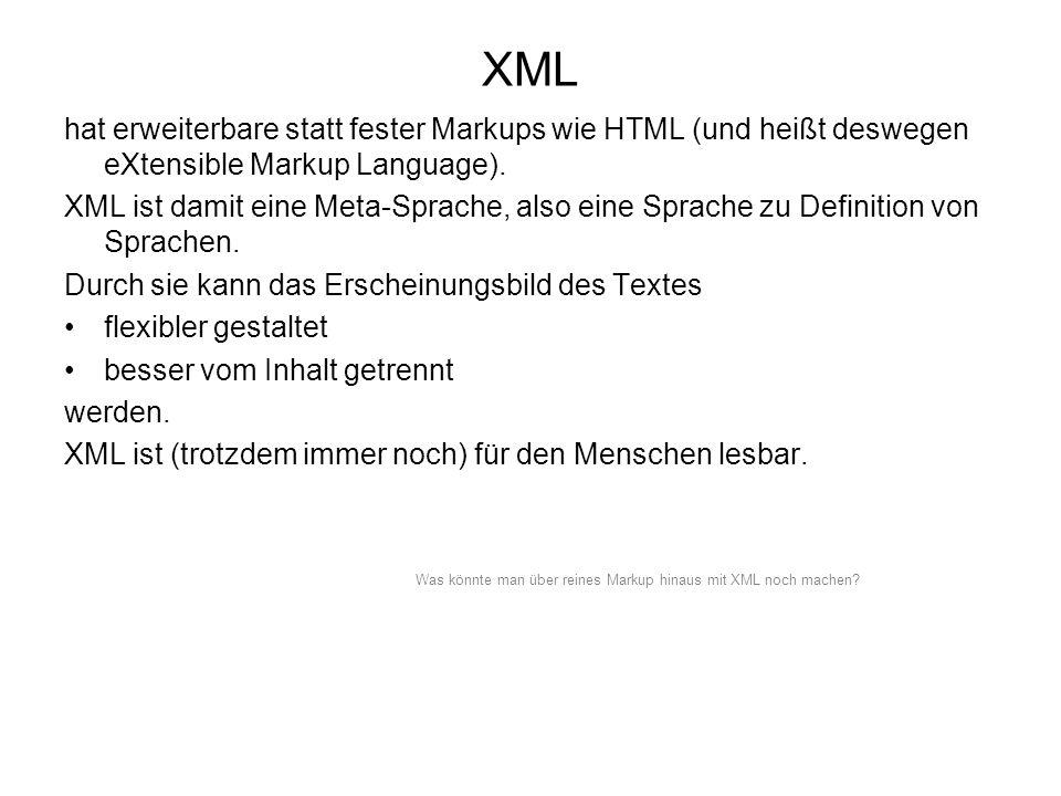 XML hat erweiterbare statt fester Markups wie HTML (und heißt deswegen eXtensible Markup Language). XML ist damit eine Meta-Sprache, also eine Sprache