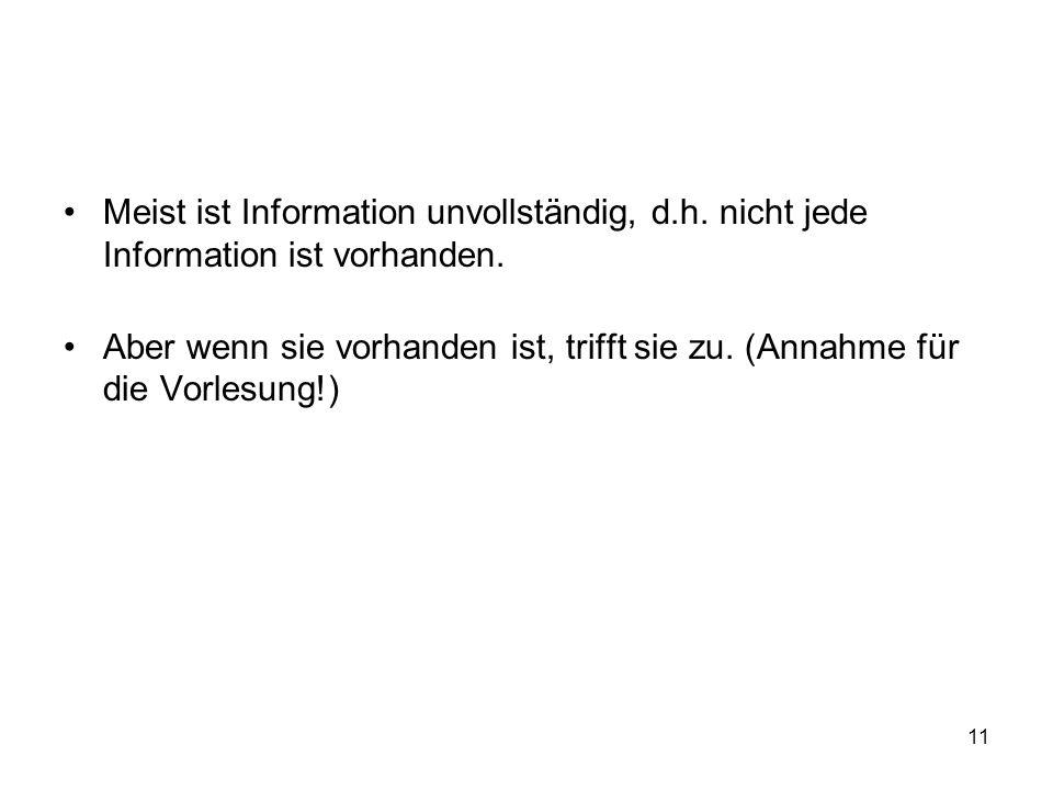 11 Meist ist Information unvollständig, d.h. nicht jede Information ist vorhanden. Aber wenn sie vorhanden ist, trifft sie zu. (Annahme für die Vorles