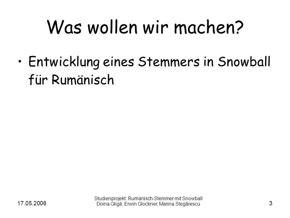 17.05.20063 Was wollen wir machen? Entwicklung eines Stemmers in Snowball für Rumänisch Studienprojekt: Rumänisch-Stemmer mit Snowball Doina Gligă, Er