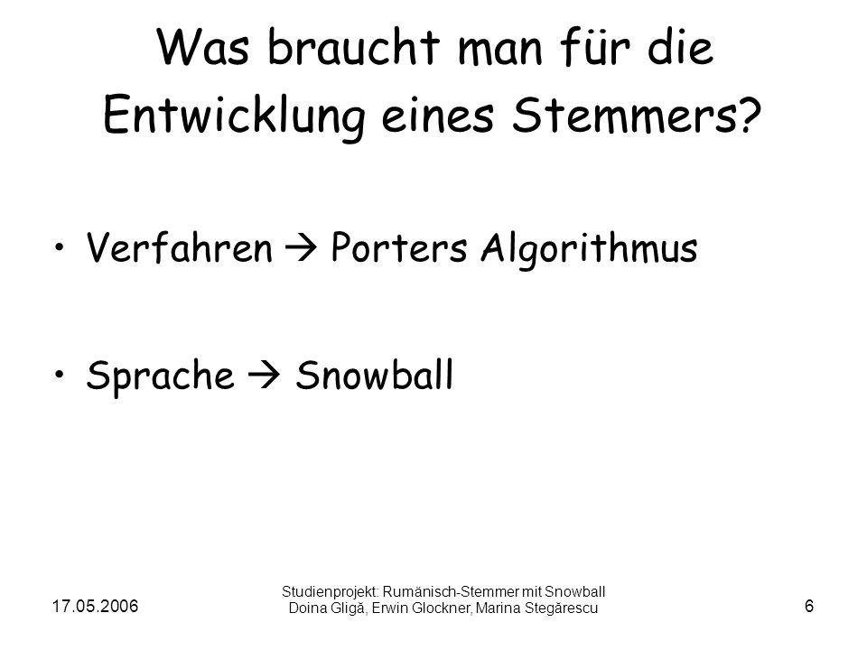 17.05.20066 Was braucht man für die Entwicklung eines Stemmers? Verfahren Porters Algorithmus Sprache Snowball Studienprojekt: Rumänisch-Stemmer mit S