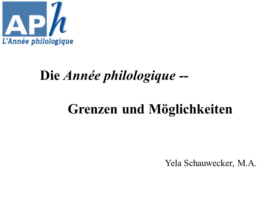 Die Année philologique -- Grenzen und Möglichkeiten Yela Schauwecker, M.A.