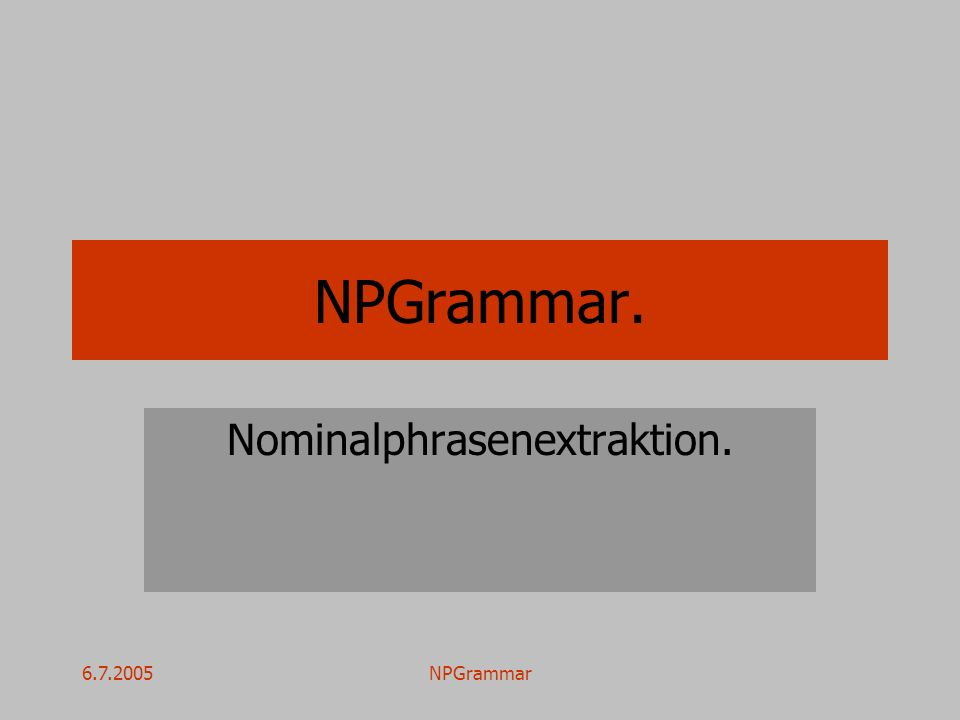 6.7.2005NPGrammar Ziel.Automatische Gewinnung von Nominalphrasen aus Nachrichtentexten.