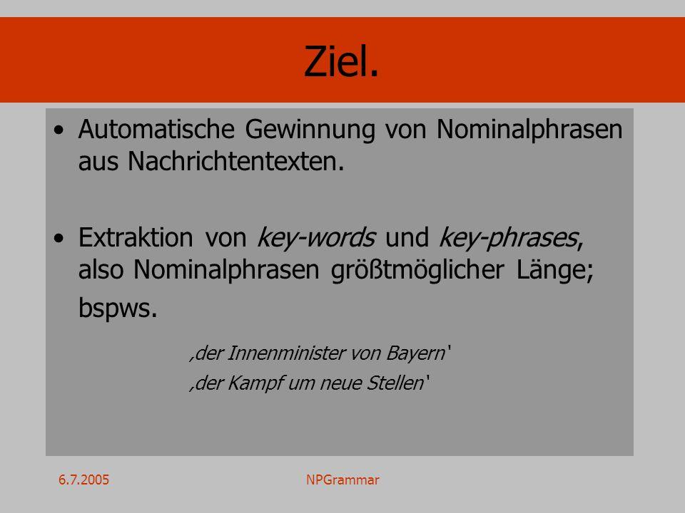 6.7.2005NPGrammar Ziel. Automatische Gewinnung von Nominalphrasen aus Nachrichtentexten. Extraktion von key-words und key-phrases, also Nominalphrasen