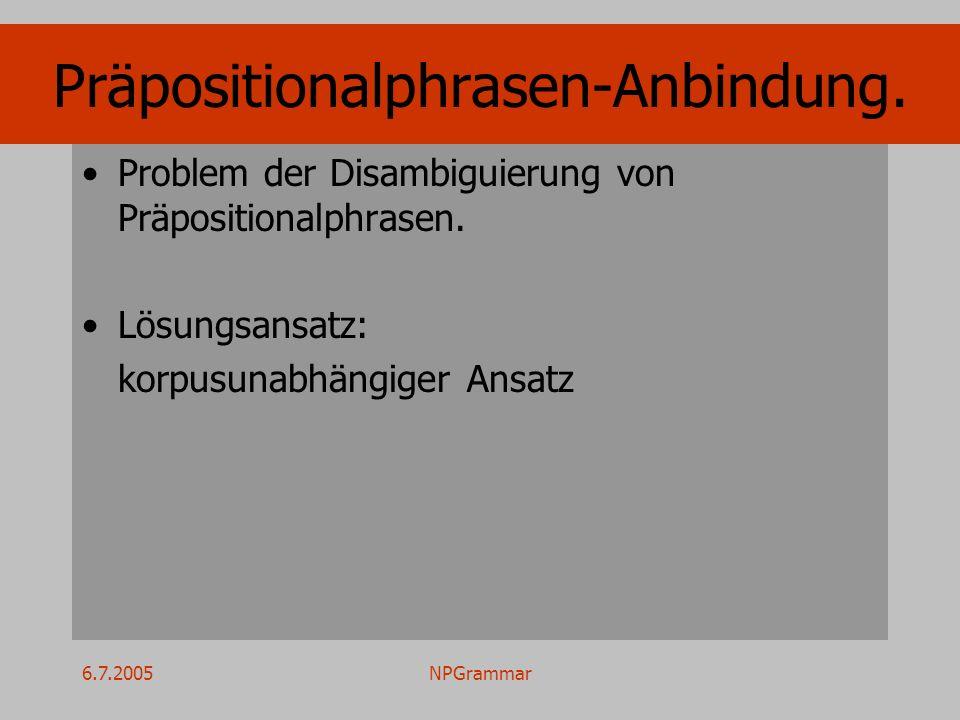 6.7.2005NPGrammar Präpositionalphrasen-Anbindung. Problem der Disambiguierung von Präpositionalphrasen. Lösungsansatz: korpusunabhängiger Ansatz
