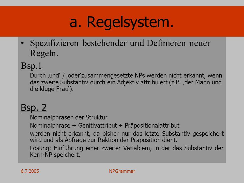 6.7.2005NPGrammar a. Regelsystem. Spezifizieren bestehender und Definieren neuer Regeln. Bsp.1 Durch und / oderzusammengesetzte NPs werden nicht erkan
