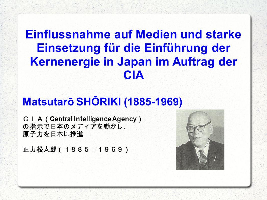 Einflussnahme auf Medien und starke Einsetzung für die Einführung der Kernenergie in Japan im Auftrag der CIA Matsutarō SHŌRIKI (1885-1969) Central Intelligence Agency