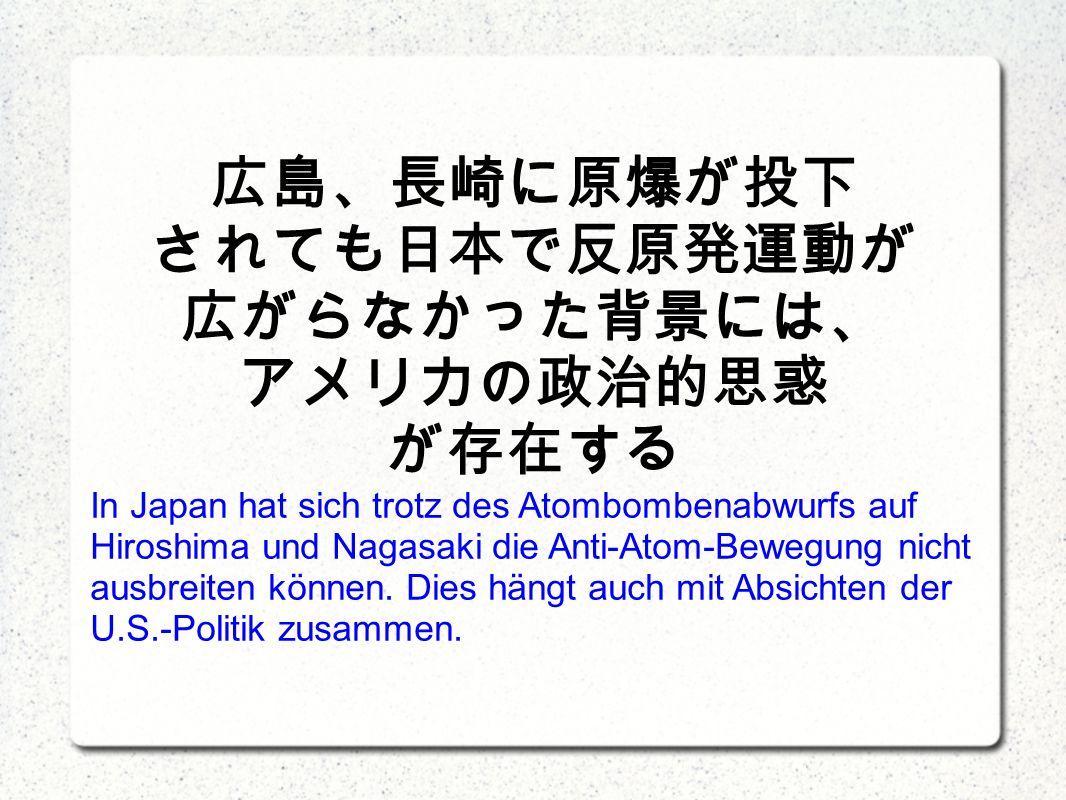 In Japan hat sich trotz des Atombombenabwurfs auf Hiroshima und Nagasaki die Anti-Atom-Bewegung nicht ausbreiten können.