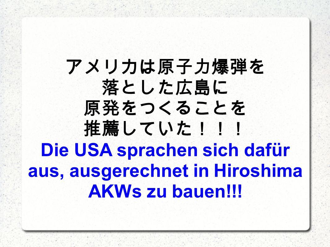 Die USA sprachen sich dafür aus, ausgerechnet in Hiroshima AKWs zu bauen!!!
