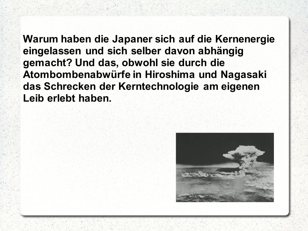 Warum haben die Japaner sich auf die Kernenergie eingelassen und sich selber davon abhängig gemacht.