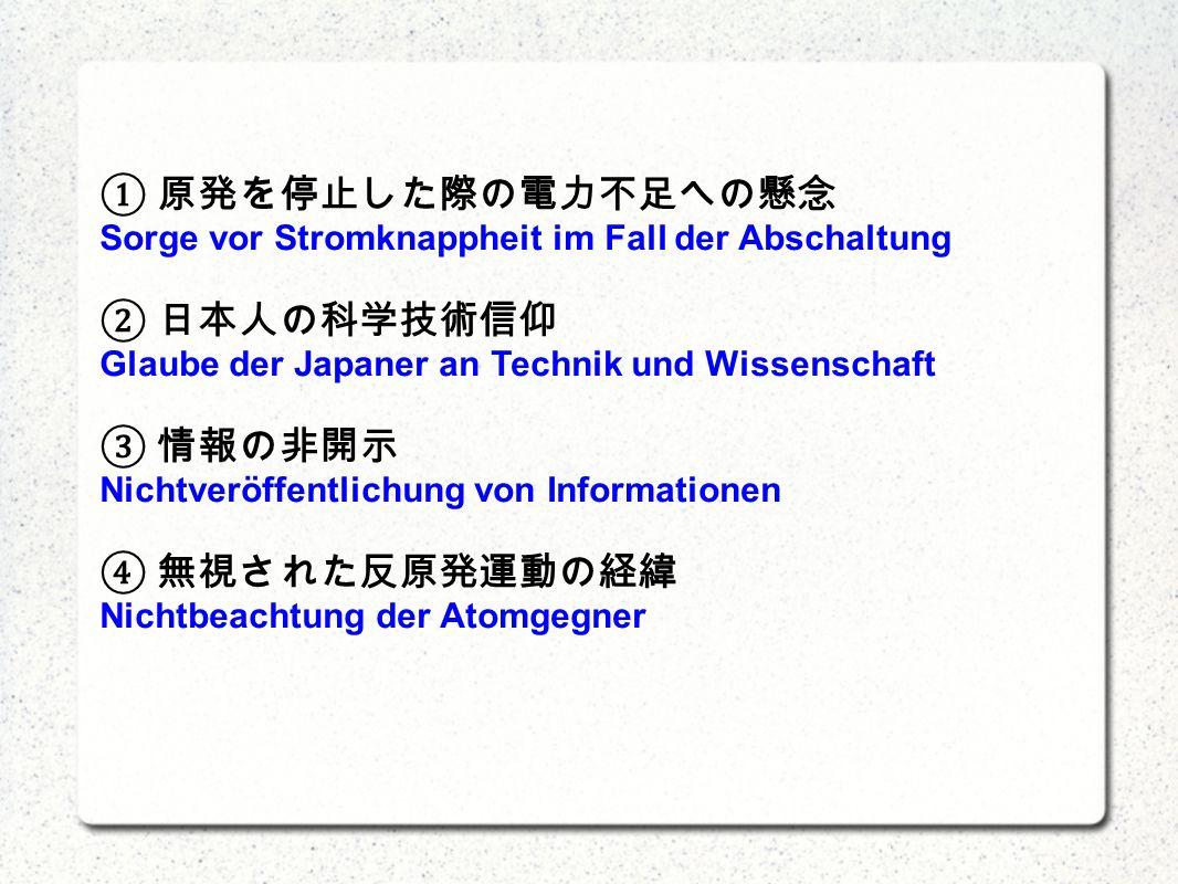 Sorge vor Stromknappheit im Fall der Abschaltung Glaube der Japaner an Technik und Wissenschaft Nichtveröffentlichung von Informationen Nichtbeachtung der Atomgegner