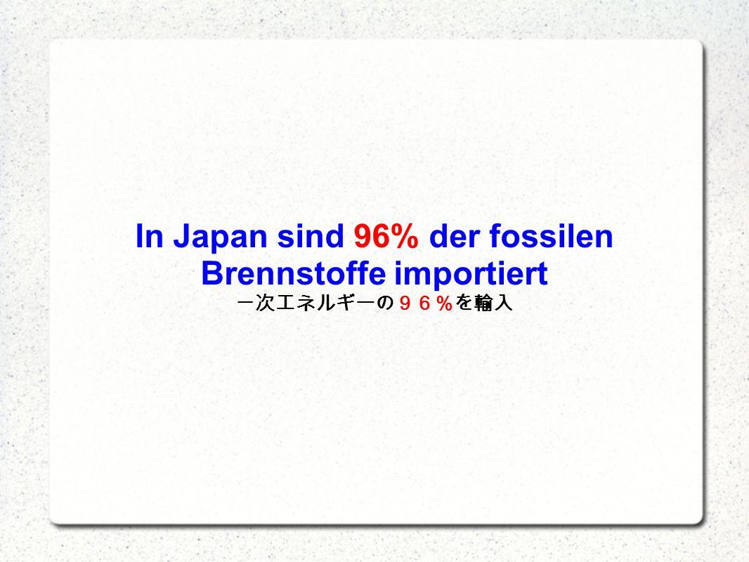 In Japan sind 96% der fossilen Brennstoffe importiert