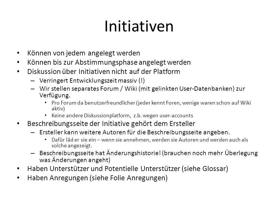Initiativen Können von jedem angelegt werden Können bis zur Abstimmungsphase angelegt werden Diskussion über Initiativen nicht auf der Platform – Verringert Entwicklungszeit massiv (!) – Wir stellen separates Forum / Wiki (mit gelinkten User-Datenbanken) zur Verfügung.