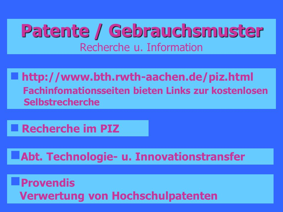Patente / Gebrauchsmuster Patente / Gebrauchsmuster Recherche u. Information http://www.bth.rwth-aachen.de/piz.html Fachinfomationsseiten bieten Links