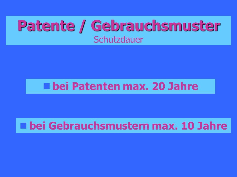 Patente / Gebrauchsmuster Patente / Gebrauchsmuster Schutzdauer bei Patenten max. 20 Jahre bei Gebrauchsmustern max. 10 Jahre