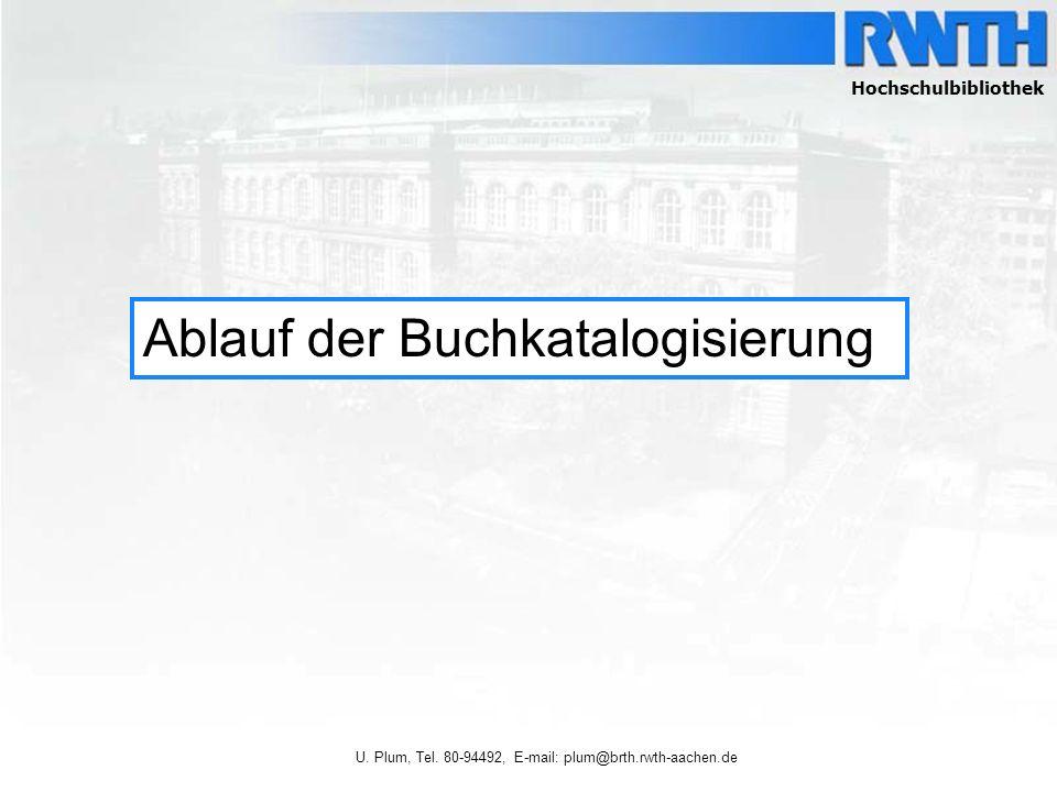 Ursula Plum, Tel. 80-94492, email: plum@bth.rwth-aachen.de Ablauf der Buchkatalogisierung Hochschulbibliothek U. Plum, Tel. 80-94492, E-mail: plum@brt