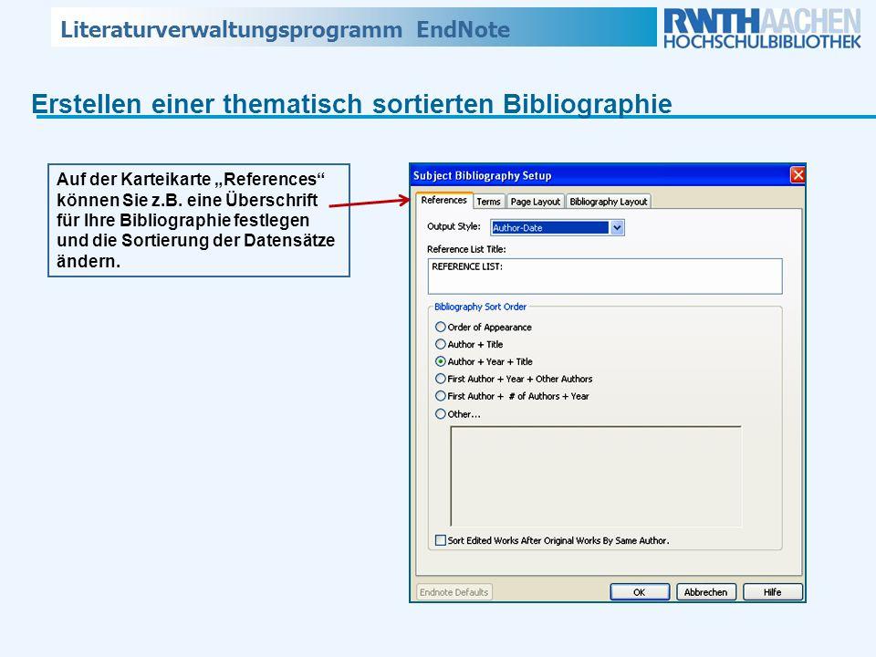 Literaturverwaltungsprogramm EndNote Erstellen einer thematisch sortierten Bibliographie Auf der Karteikarte References können Sie z.B. eine Überschri