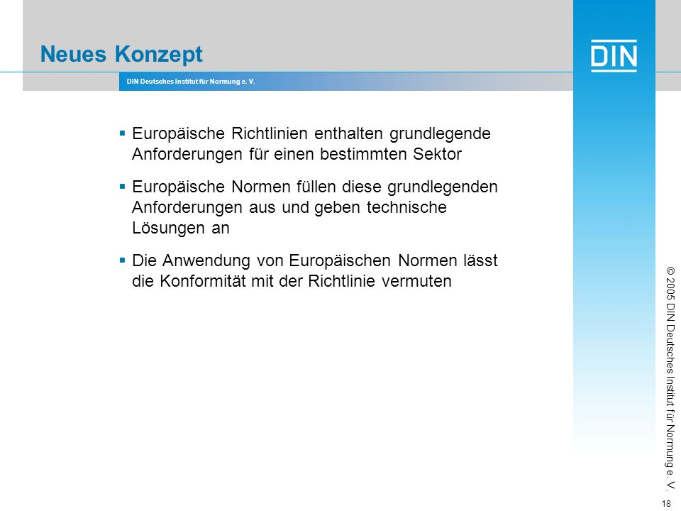 DIN Deutsches Institut für Normung e. V. 18 Neues Konzept Europäische Richtlinien enthalten grundlegende Anforderungen für einen bestimmten Sektor Eur