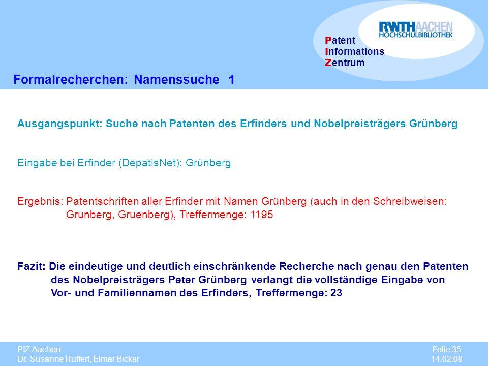 PIZ Aachen Dr. Susanne Ruffert, Elmar Bickar Folie 35 14.02.08 P atent I nformations Z entrum Formalrecherchen: Namenssuche 1 Ausgangspunkt: Suche nac