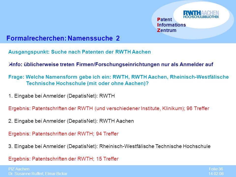 PIZ Aachen Dr. Susanne Ruffert, Elmar Bickar Folie 36 14.02.08 P atent I nformations Z entrum Formalrecherchen: Namenssuche 2 Ausgangspunkt: Suche nac