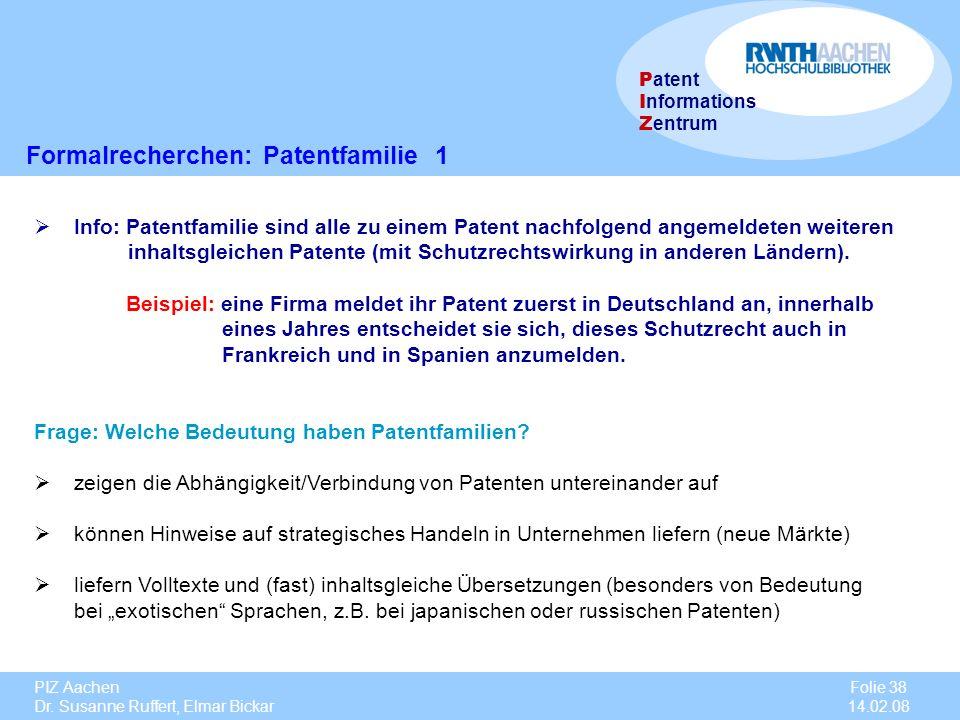 PIZ Aachen Dr. Susanne Ruffert, Elmar Bickar Folie 38 14.02.08 P atent I nformations Z entrum Formalrecherchen: Patentfamilie 1 Info: Patentfamilie si