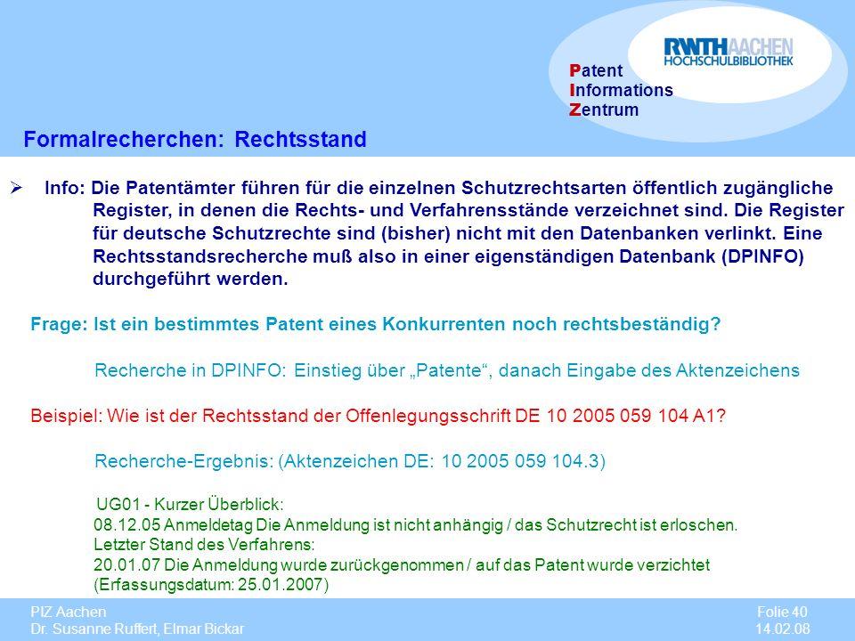 PIZ Aachen Dr. Susanne Ruffert, Elmar Bickar Folie 40 14.02.08 P atent I nformations Z entrum Formalrecherchen: Rechtsstand Info: Die Patentämter führ