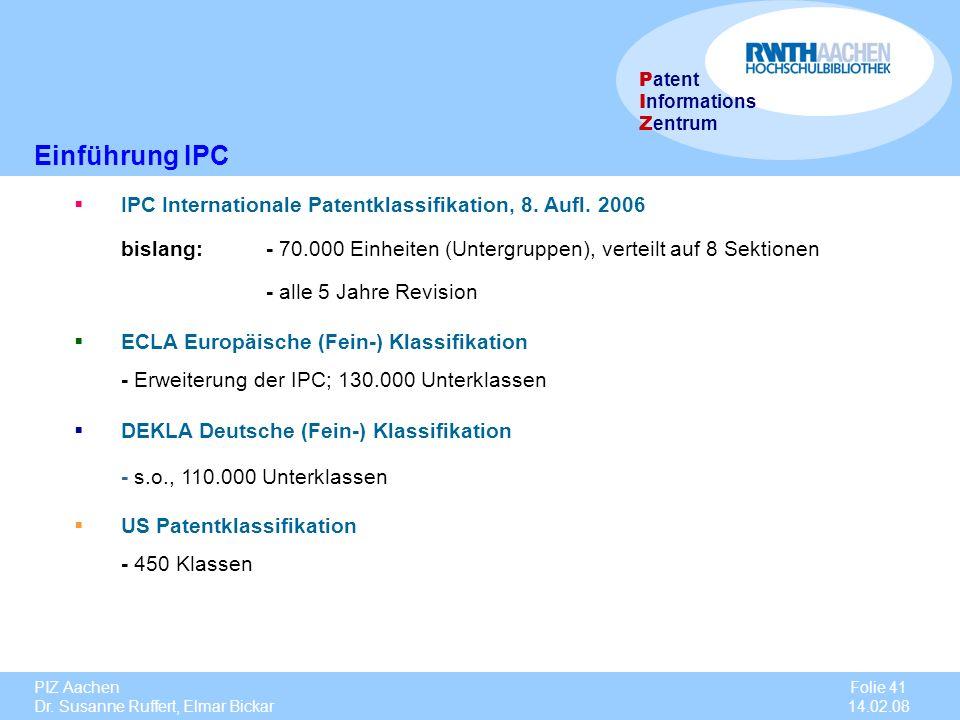 PIZ Aachen Dr. Susanne Ruffert, Elmar Bickar Folie 41 14.02.08 P atent I nformations Z entrum Einführung IPC IPC Internationale Patentklassifikation,