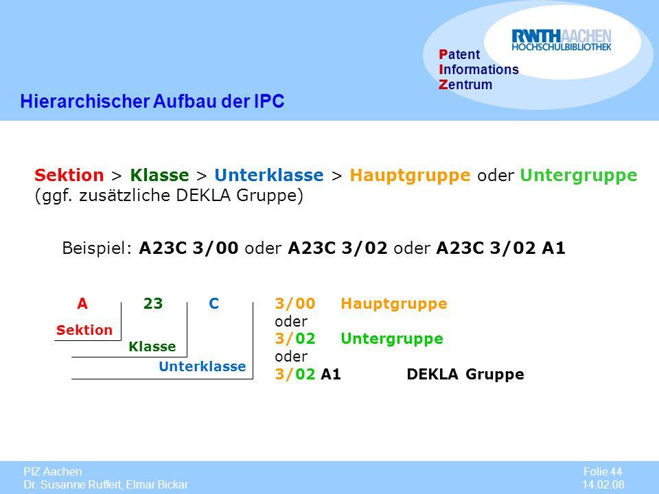 PIZ Aachen Dr. Susanne Ruffert, Elmar Bickar Folie 44 14.02.08 P atent I nformations Z entrum Sektion > Klasse > Unterklasse > Hauptgruppe oder Unterg