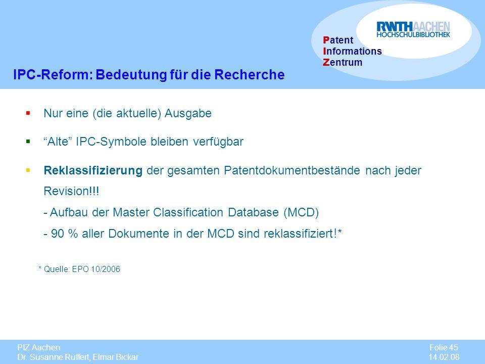 PIZ Aachen Dr. Susanne Ruffert, Elmar Bickar Folie 45 14.02.08 P atent I nformations Z entrum IPC-Reform: Bedeutung für die Recherche Nur eine (die ak
