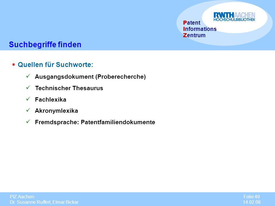 PIZ Aachen Dr. Susanne Ruffert, Elmar Bickar Folie 49 14.02.08 P atent I nformations Z entrum Quellen für Suchworte: Ausgangsdokument (Proberecherche)