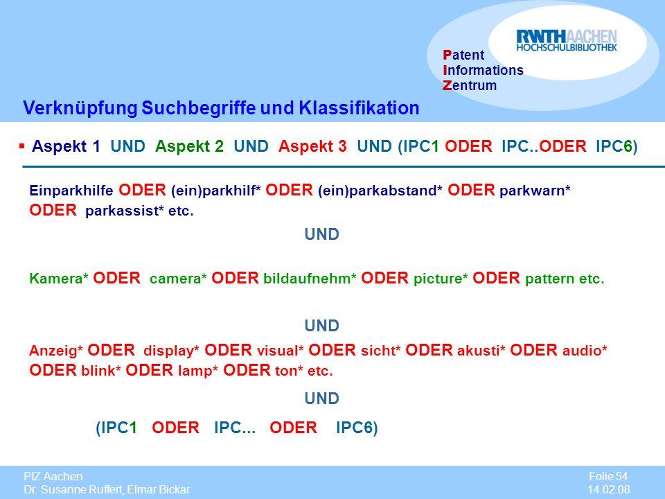 PIZ Aachen Dr. Susanne Ruffert, Elmar Bickar Folie 54 14.02.08 P atent I nformations Z entrum Verknüpfung Suchbegriffe und Klassifikation Aspekt 1 UND