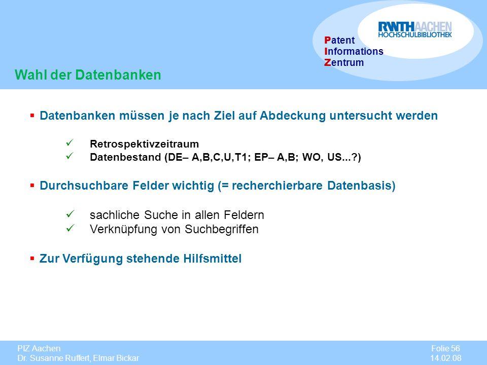 PIZ Aachen Dr. Susanne Ruffert, Elmar Bickar Folie 56 14.02.08 P atent I nformations Z entrum Wahl der Datenbanken Datenbanken müssen je nach Ziel auf