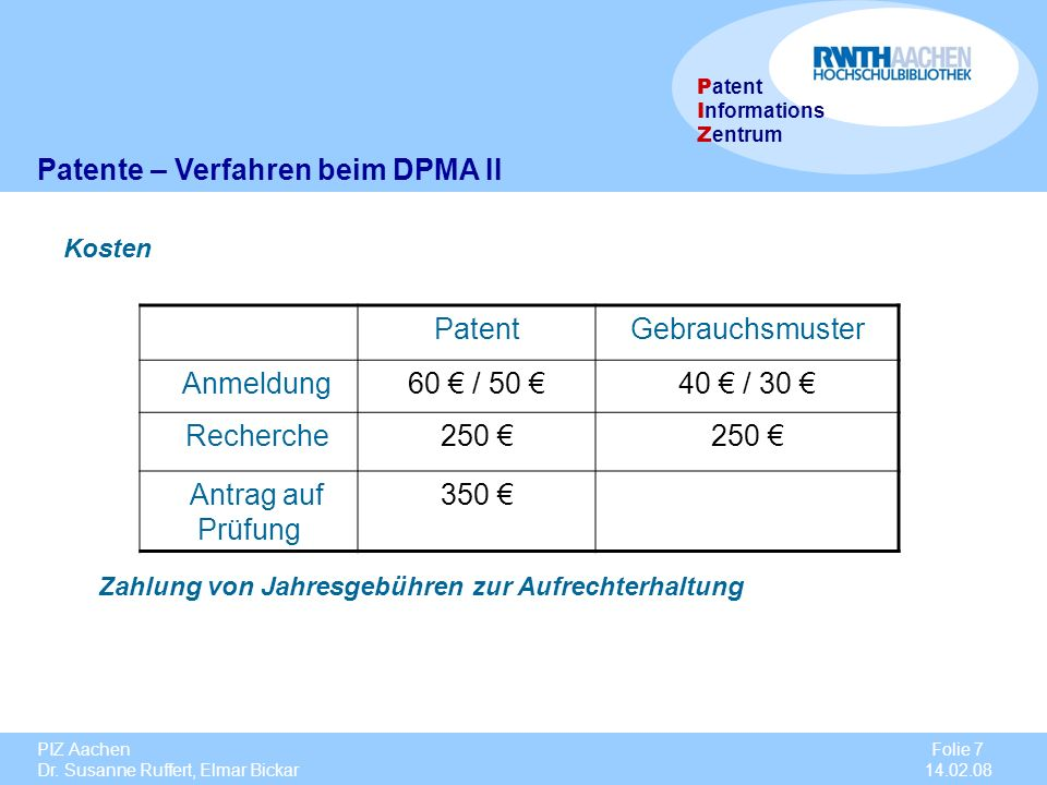 PIZ Aachen Dr. Susanne Ruffert, Elmar Bickar Folie 7 14.02.08 P atent I nformations Z entrum Zahlung von Jahresgebühren zur Aufrechterhaltung PatentGe