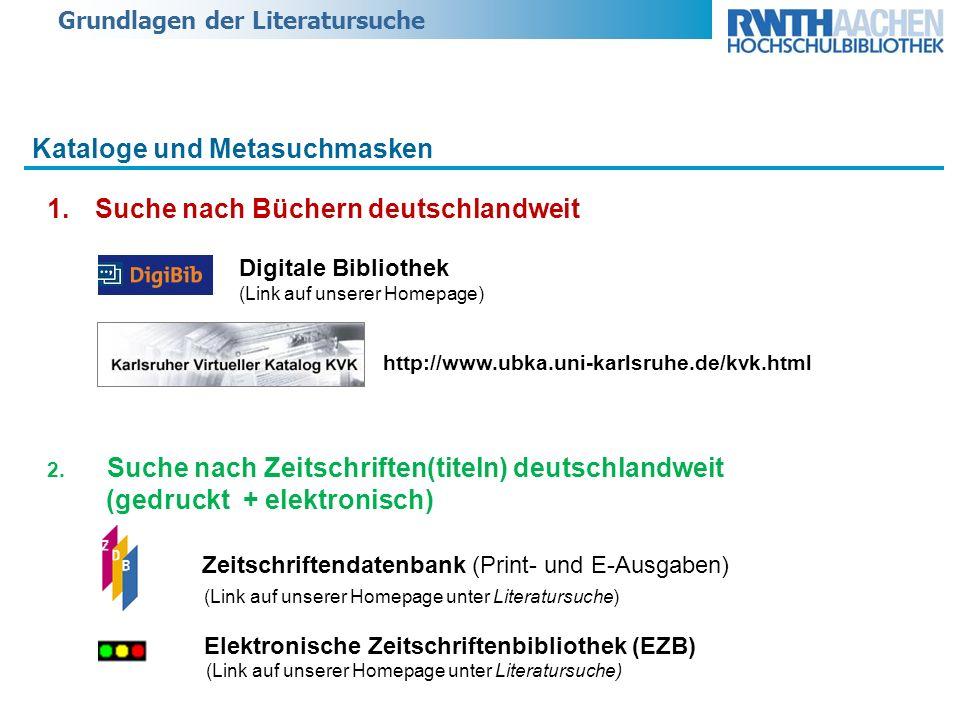 Grundlagen der Literatursuche Kataloge und Metasuchmasken 1.Suche nach Büchern deutschlandweit Digitale Bibliothek (Link auf unserer Homepage) http://www.ubka.uni-karlsruhe.de/kvk.html 2.