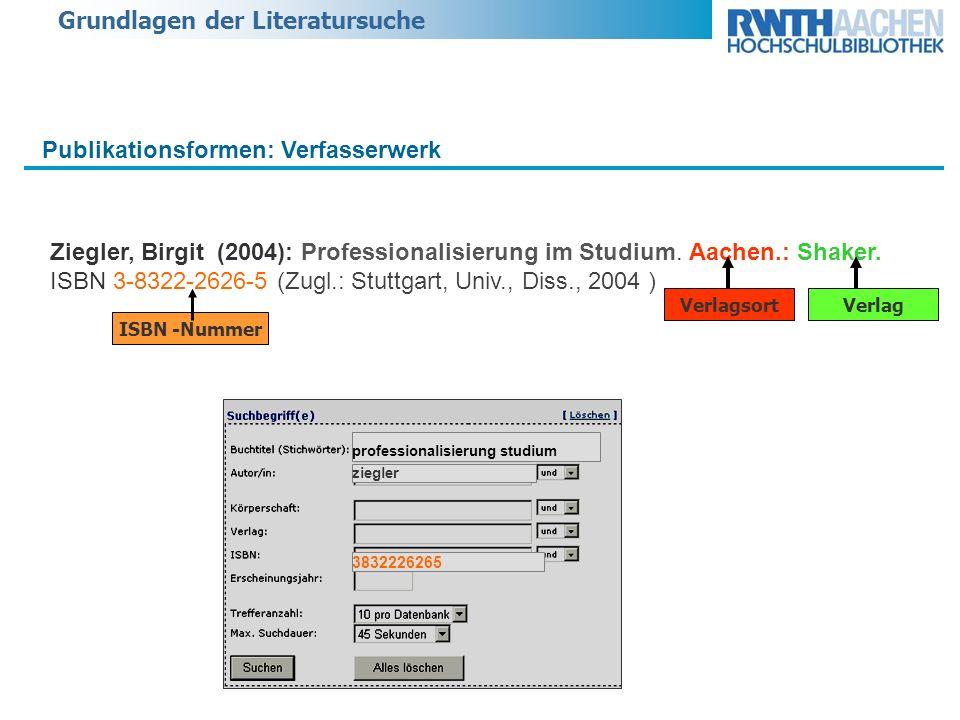 Grundlagen der Literatursuche Publikationsformen: Verfasserwerk Ziegler, Birgit (2004): Professionalisierung im Studium. Aachen.: Shaker. ISBN 3-8322-