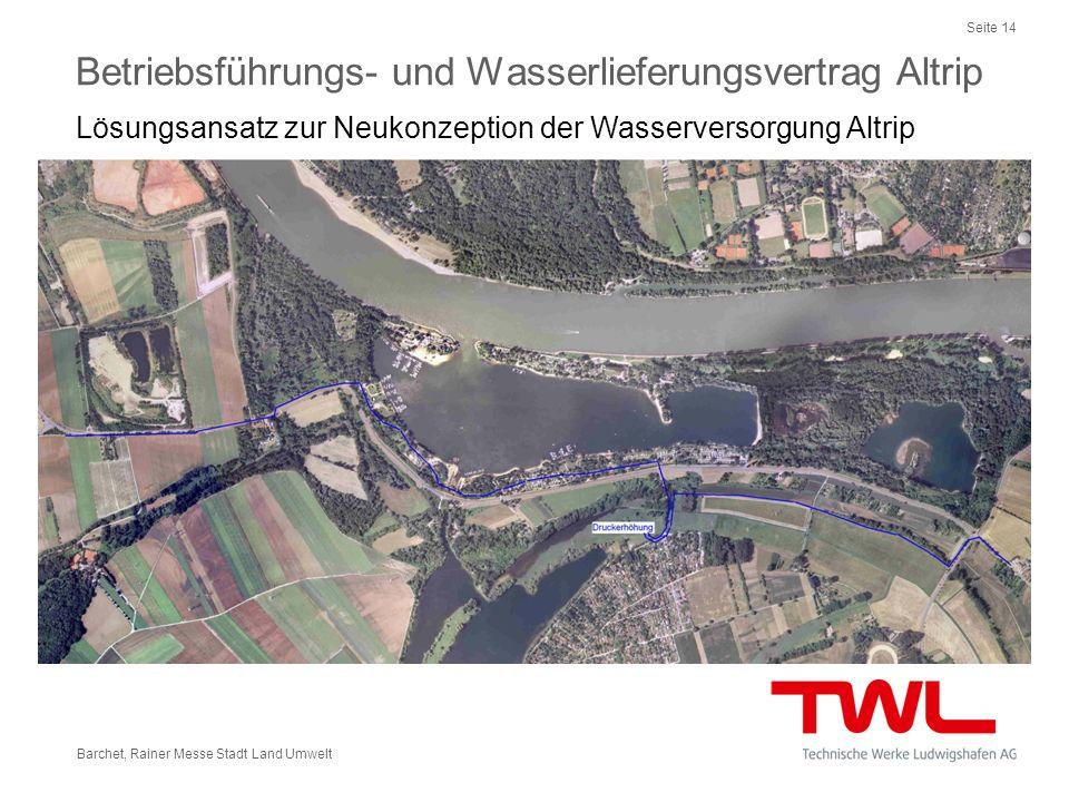 Seite 14 Barchet, Rainer Messe Stadt Land Umwelt Betriebsführungs- und Wasserlieferungsvertrag Altrip Lösungsansatz zur Neukonzeption der Wasserversor