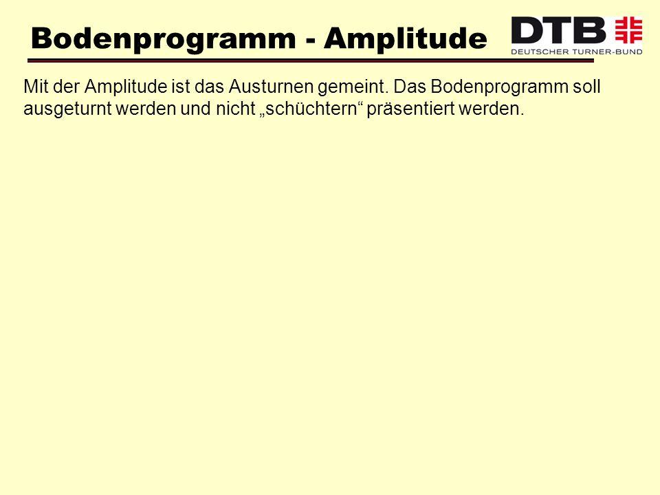 Bodenprogramm - Amplitude Mit der Amplitude ist das Austurnen gemeint. Das Bodenprogramm soll ausgeturnt werden und nicht schüchtern präsentiert werde