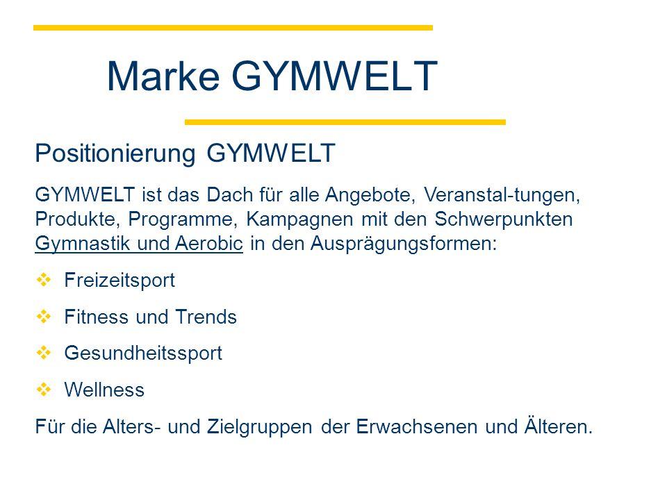 Marke GYMWELT GYMWELT ist das Dach für alle Angebote, Veranstal-tungen, Produkte, Programme, Kampagnen mit den Schwerpunkten Gymnastik und Aerobic in den Ausprägungsformen: Freizeitsport Fitness und Trends Gesundheitssport Wellness Für die Alters- und Zielgruppen der Erwachsenen und Älteren.