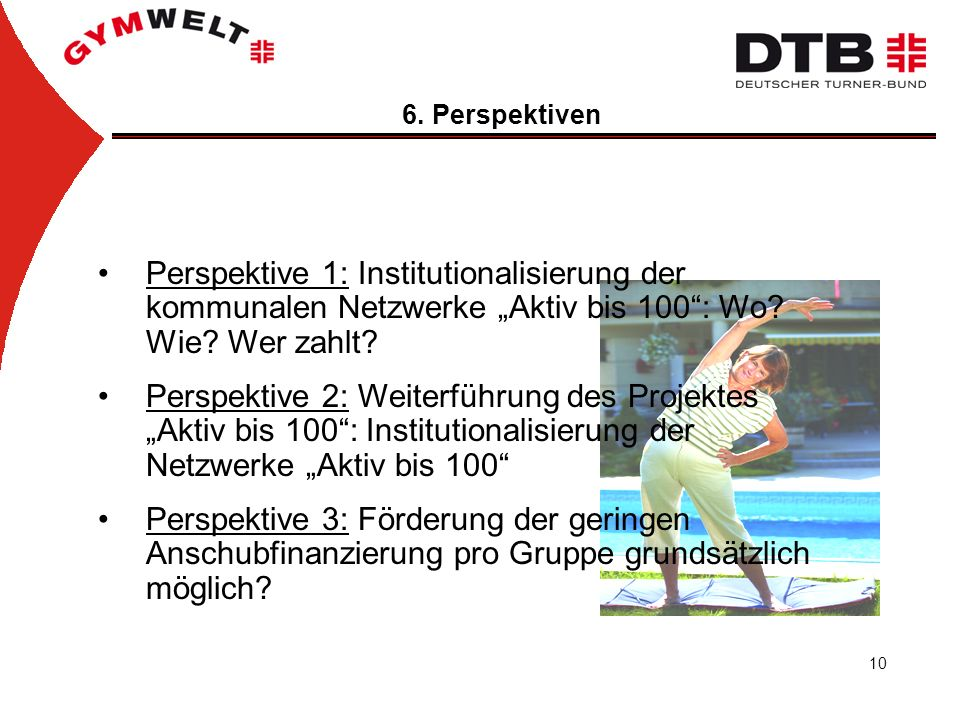 10 6. Perspektiven Perspektive 1: Institutionalisierung der kommunalen Netzwerke Aktiv bis 100: Wo? Wie? Wer zahlt? Perspektive 2: Weiterführung des P