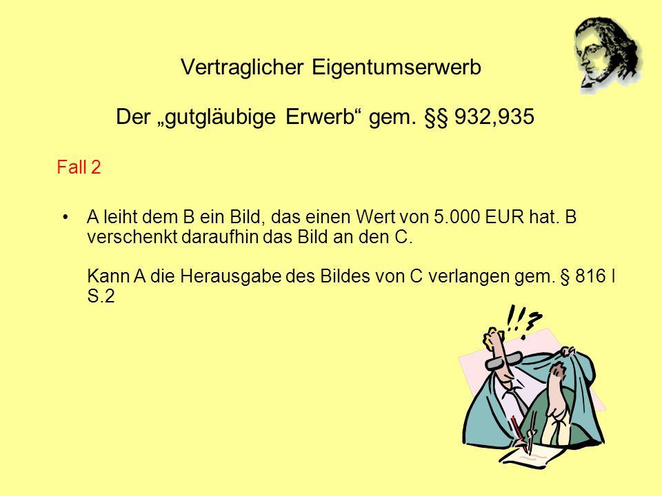 Vertraglicher Eigentumserwerb Der gutgläubige Erwerb gem. §§ 932,935 A leiht dem B ein Bild, das einen Wert von 5.000 EUR hat. B verschenkt daraufhin