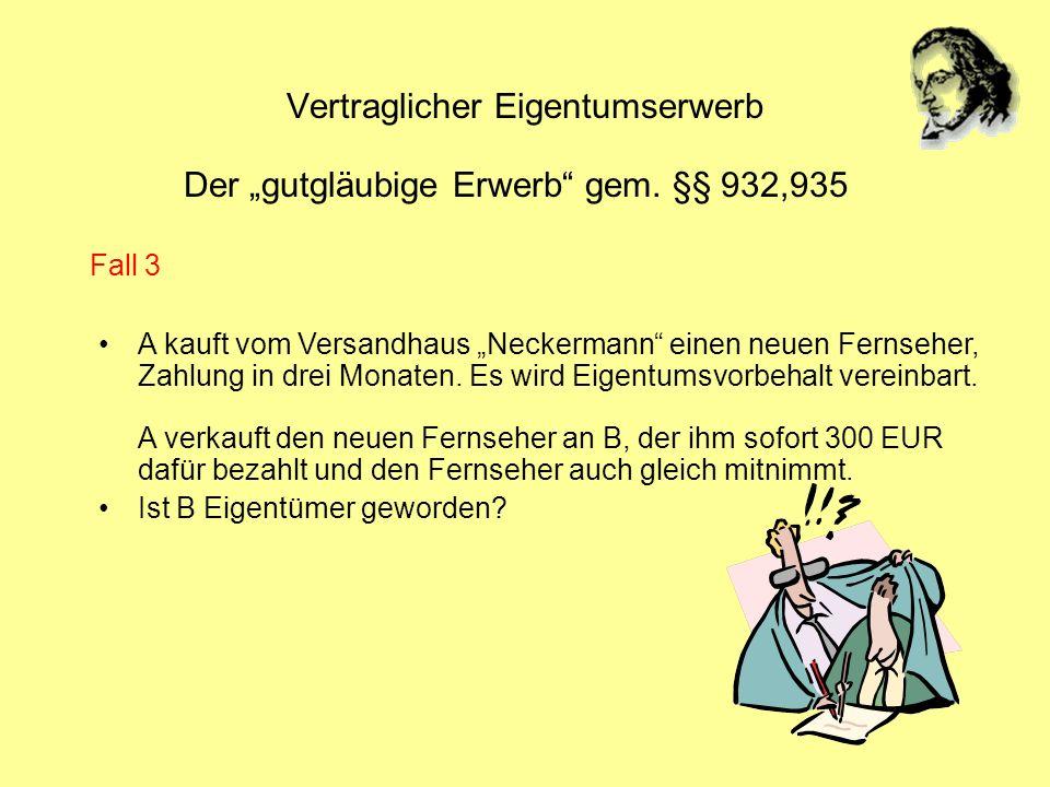Vertraglicher Eigentumserwerb Der gutgläubige Erwerb gem. §§ 932,935 A kauft vom Versandhaus Neckermann einen neuen Fernseher, Zahlung in drei Monaten