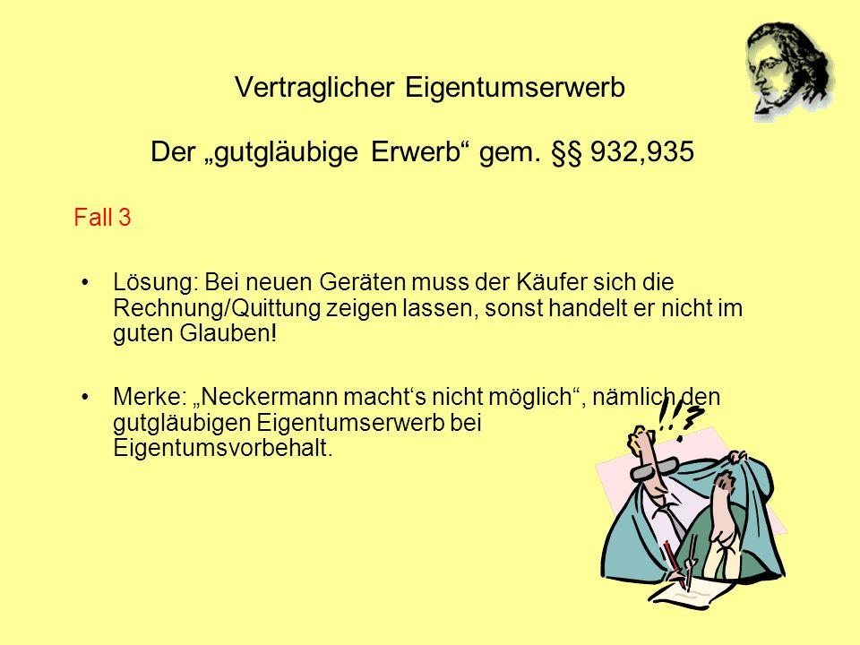 Vertraglicher Eigentumserwerb Der gutgläubige Erwerb gem. §§ 932,935 Lösung: Bei neuen Geräten muss der Käufer sich die Rechnung/Quittung zeigen lasse