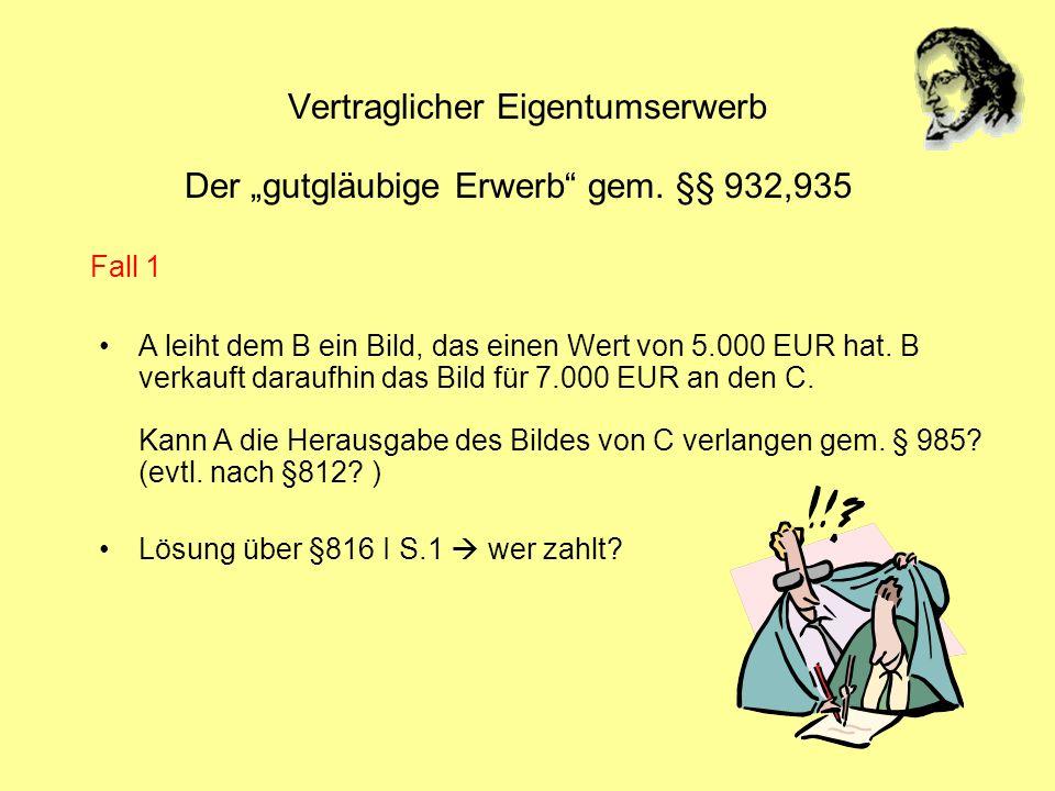 Vertraglicher Eigentumserwerb Der gutgläubige Erwerb gem. §§ 932,935 A leiht dem B ein Bild, das einen Wert von 5.000 EUR hat. B verkauft daraufhin da