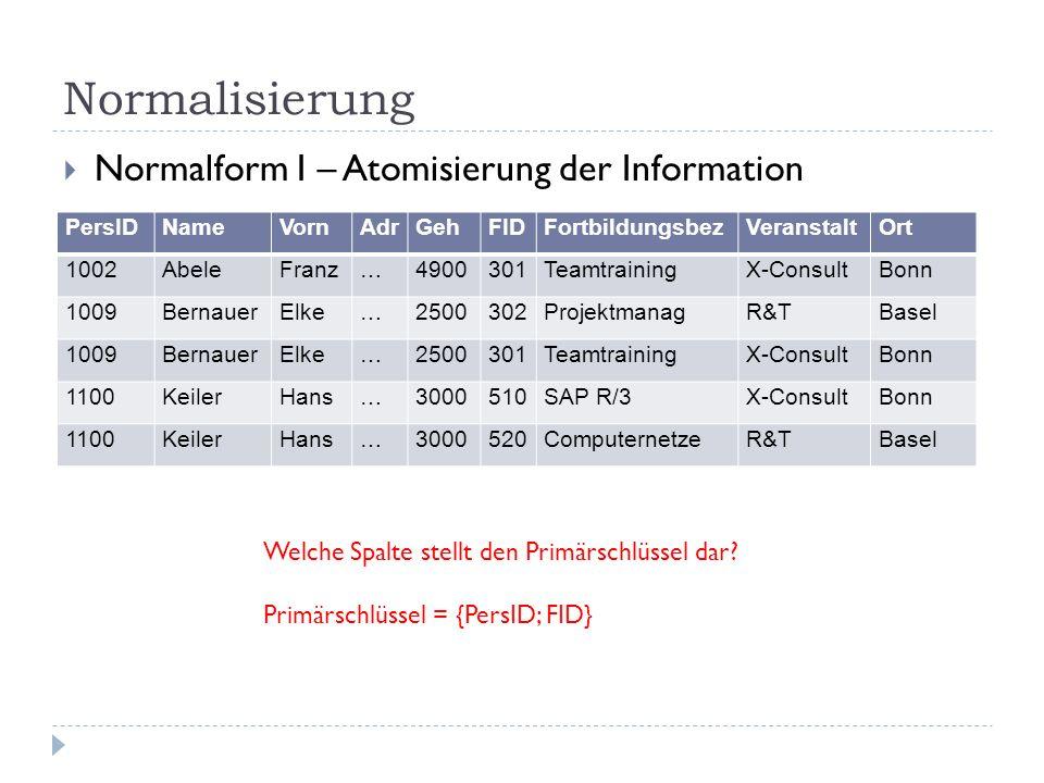 Normalisierung Normalform I – Atomisierung der Information PersIDNameVornAdrGehFIDFortbildungsbezVeranstaltOrt 1002AbeleFranz…4900301TeamtrainingX-Con
